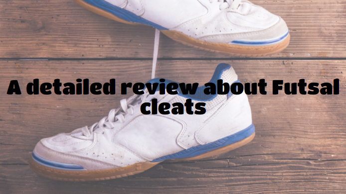 A detailed review about Futsal cleats